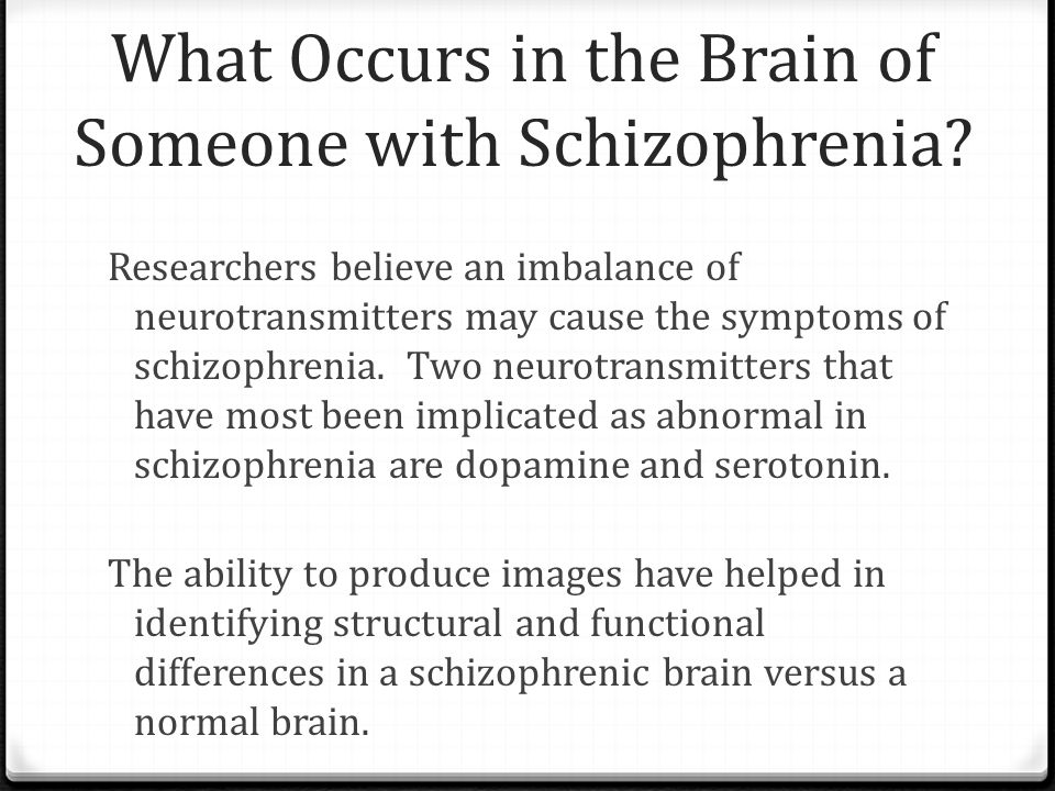 What Occurs in the Brain of Someone with Schizophrenia? Researchers believe an imbalance of neurotransmitters may cause the symptoms of schizophrenia.