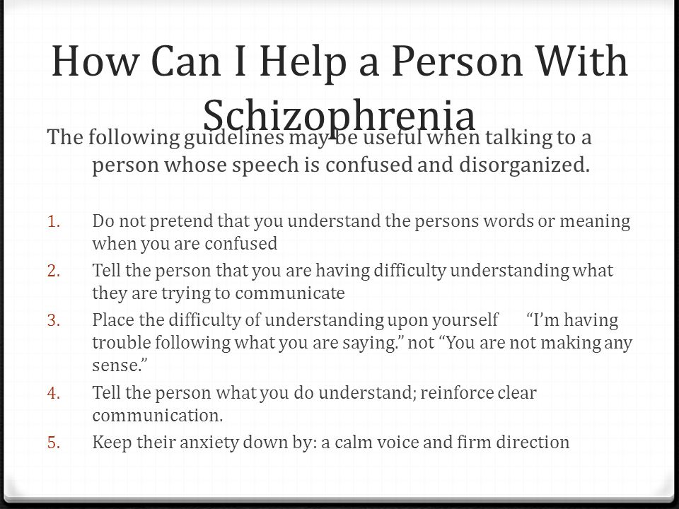 How Can I Help a Person With Schizophrenia The following guidelines may be useful when talking to a person whose speech is confused and disorganized.