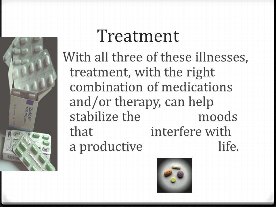 Treatment With all three of these illnesses, treatment, with the right combination of medications and/or therapy, can help stabilize the moods that in