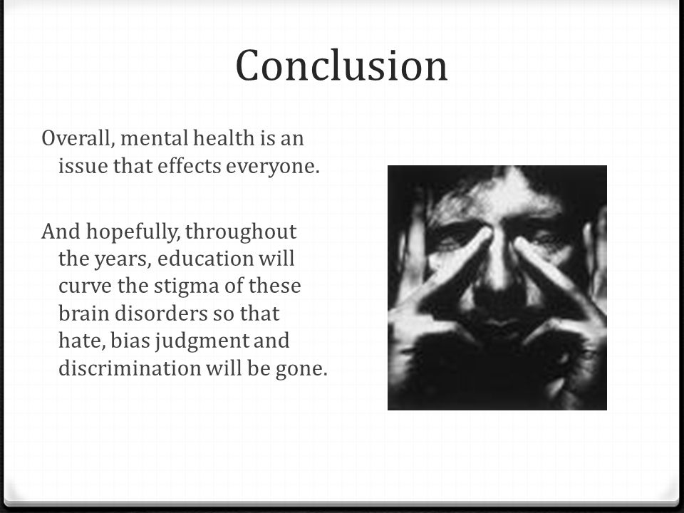 Conclusion Overall, mental health is an issue that effects everyone. And hopefully, throughout the years, education will curve the stigma of these bra