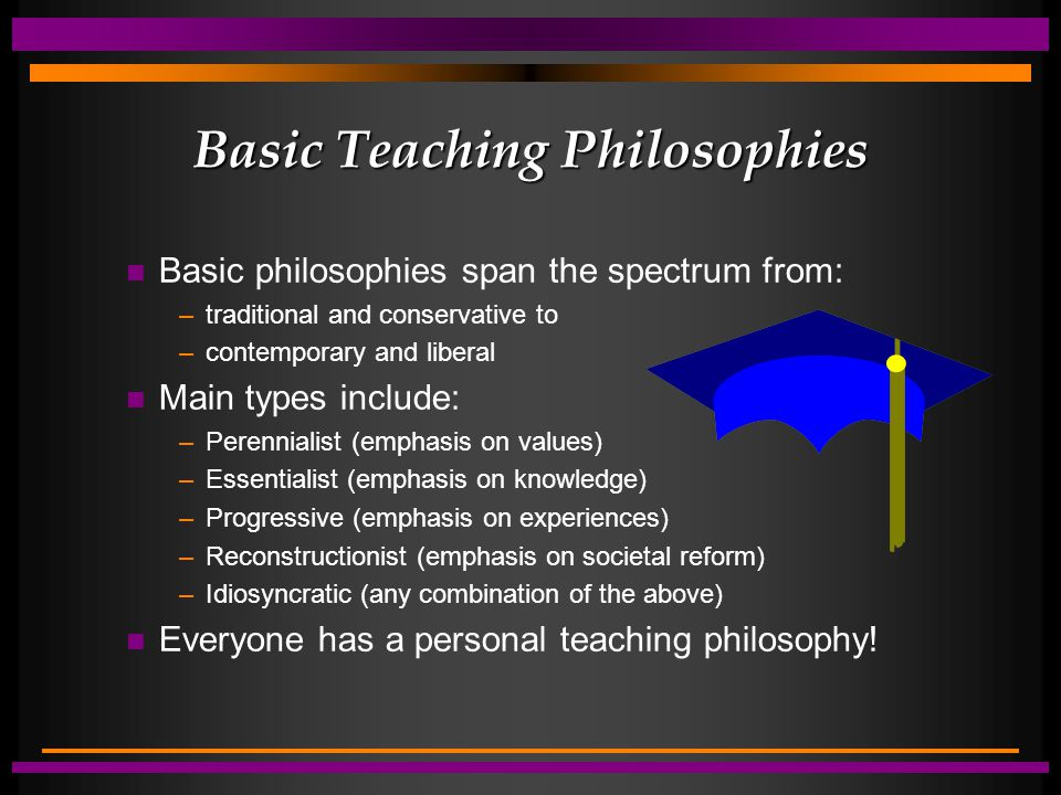 Basic Teaching Philosophies Basic philosophies span the spectrum from: –traditional and conservative to –contemporary and liberal Main types include: –Perennialist (emphasis on values) –Essentialist (emphasis on knowledge) –Progressive (emphasis on experiences) –Reconstructionist (emphasis on societal reform) –Idiosyncratic (any combination of the above) Everyone has a personal teaching philosophy!