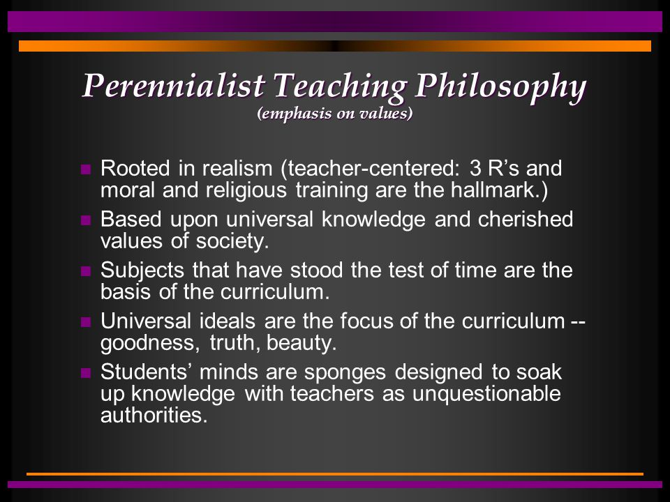 Perennialist Teaching Philosophy (emphasis on values) Rooted in realism (teacher-centered: 3 R's and moral and religious training are the hallmark.) Based upon universal knowledge and cherished values of society.