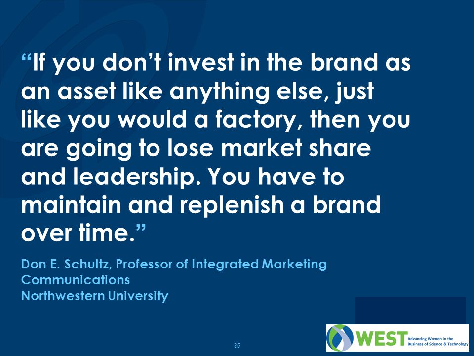 35 If you don't invest in the brand as an asset like anything else, just like you would a factory, then you are going to lose market share and leadership.