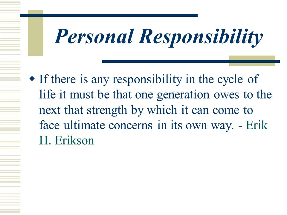 Personal Responsibility  If there is any responsibility in the cycle of life it must be that one generation owes to the next that strength by which it can come to face ultimate concerns in its own way.