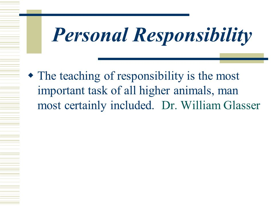 Personal Responsibility  The teaching of responsibility is the most important task of all higher animals, man most certainly included.