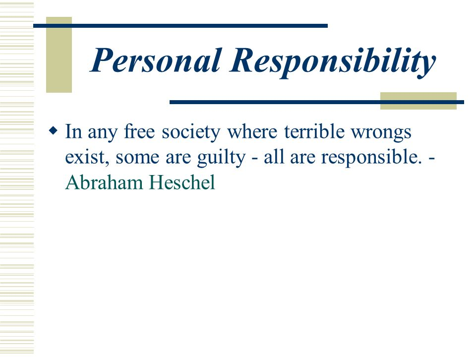 Personal Responsibility  In any free society where terrible wrongs exist, some are guilty - all are responsible.