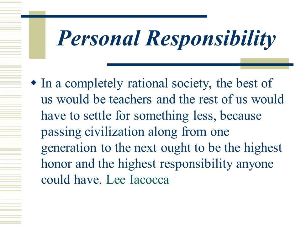 Personal Responsibility  In a completely rational society, the best of us would be teachers and the rest of us would have to settle for something less, because passing civilization along from one generation to the next ought to be the highest honor and the highest responsibility anyone could have.