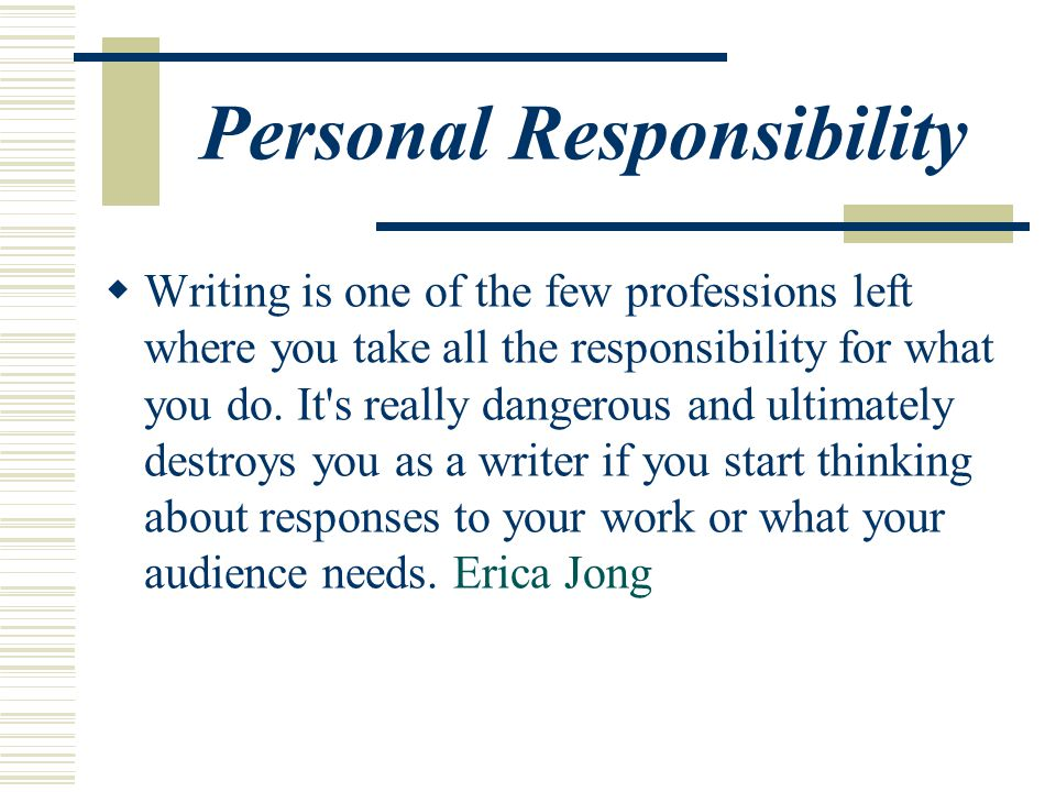 Personal Responsibility  Writing is one of the few professions left where you take all the responsibility for what you do.