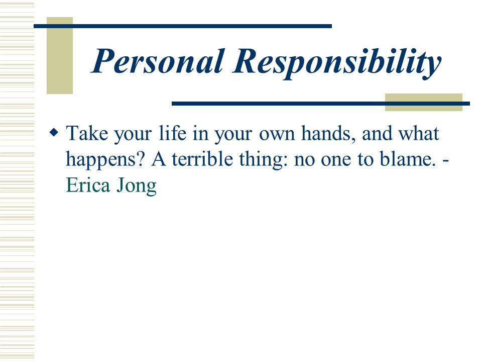 Personal Responsibility  Take your life in your own hands, and what happens.