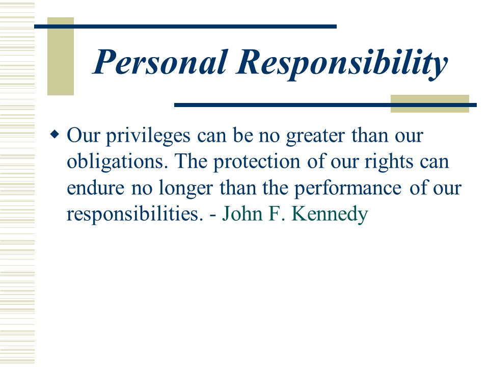 Personal Responsibility  Our privileges can be no greater than our obligations.