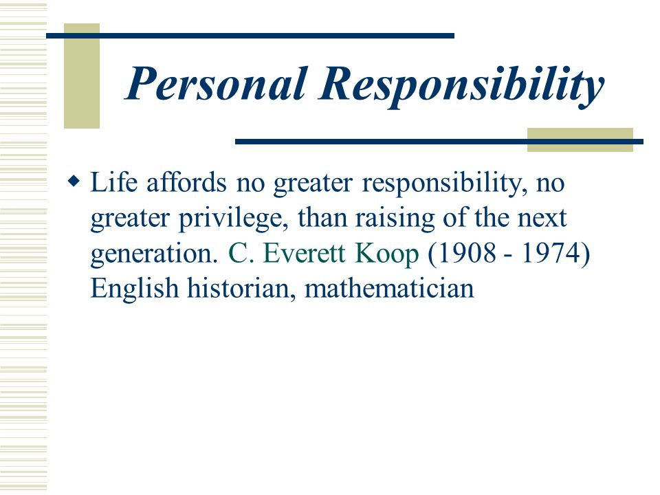 Personal Responsibility  Life affords no greater responsibility, no greater privilege, than raising of the next generation.