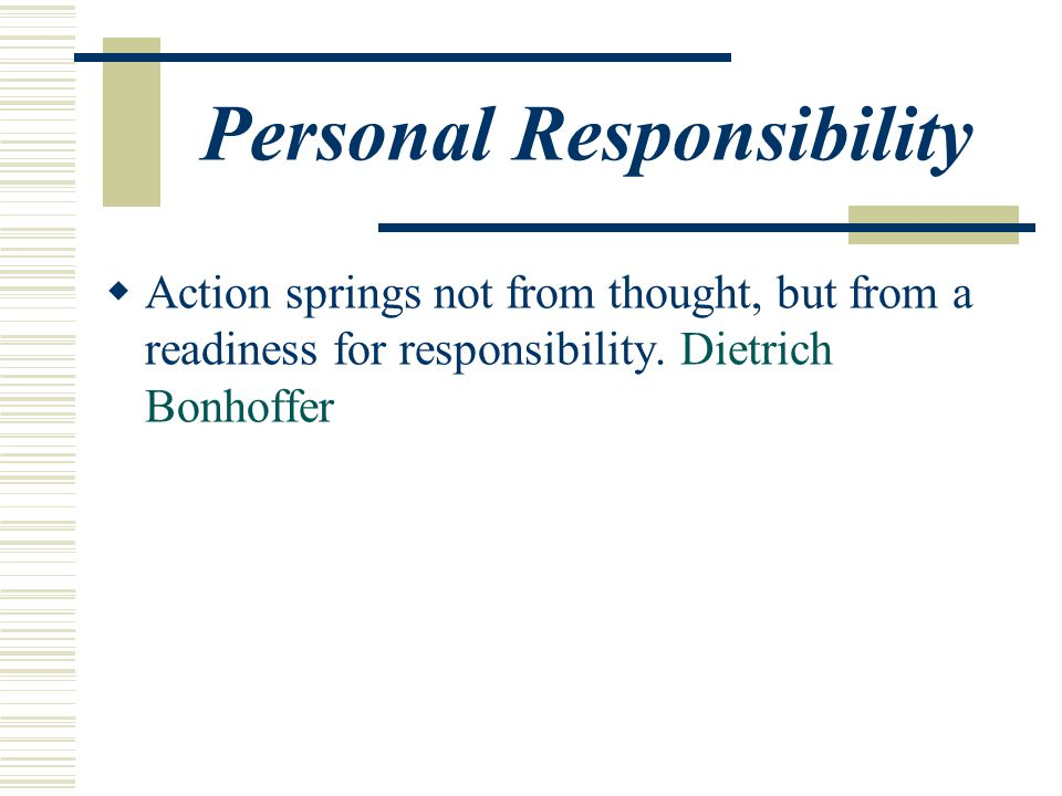 Personal Responsibility  Action springs not from thought, but from a readiness for responsibility.