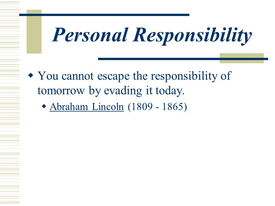 Personal Responsibility  You cannot escape the responsibility of tomorrow by evading it today.