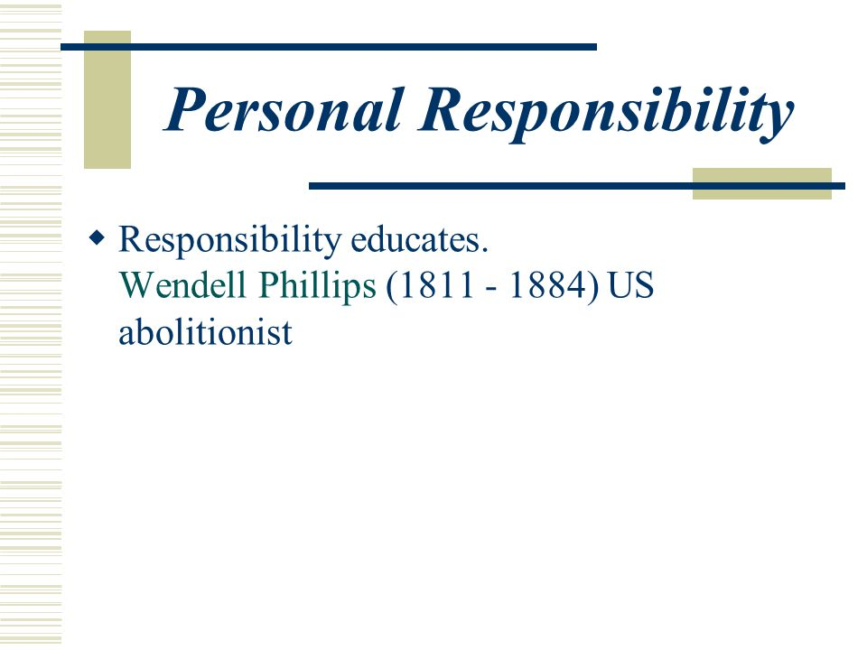 Personal Responsibility  Responsibility educates. Wendell Phillips (1811 - 1884) US abolitionist