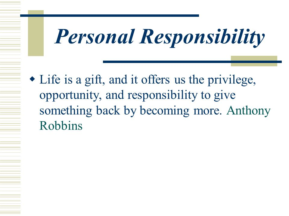 Personal Responsibility  Life is a gift, and it offers us the privilege, opportunity, and responsibility to give something back by becoming more.