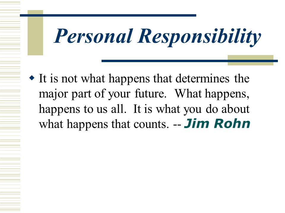 Personal Responsibility  It is not what happens that determines the major part of your future.