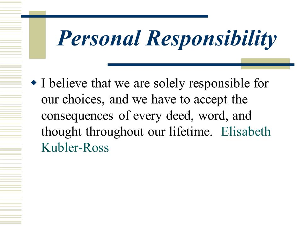 Personal Responsibility  I believe that we are solely responsible for our choices, and we have to accept the consequences of every deed, word, and thought throughout our lifetime.