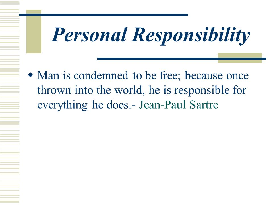Personal Responsibility  Man is condemned to be free; because once thrown into the world, he is responsible for everything he does.- Jean-Paul Sartre