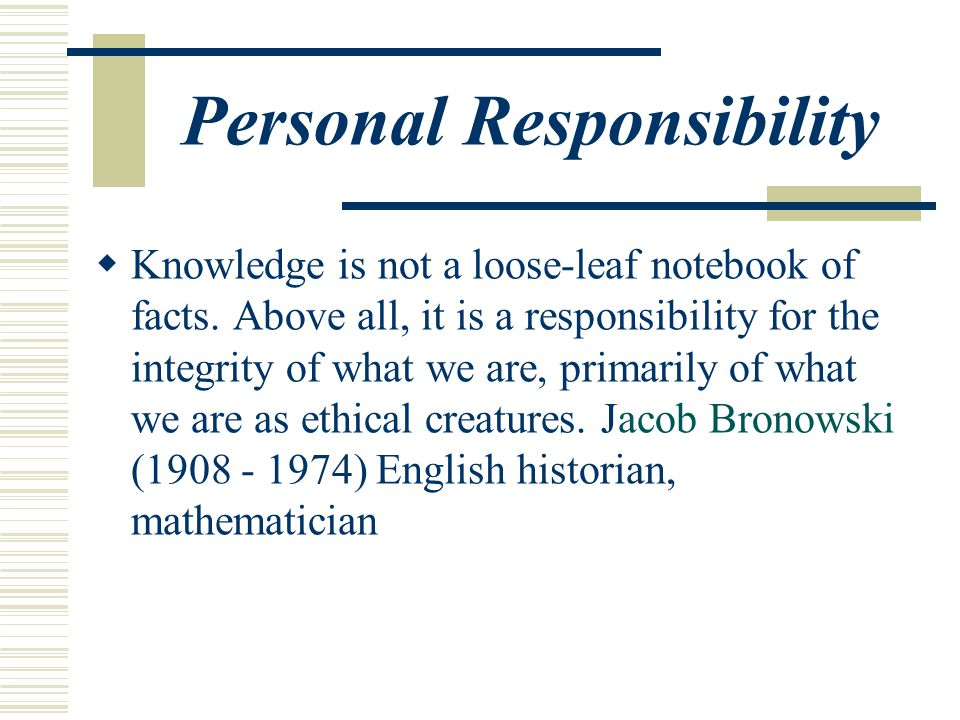 Personal Responsibility  Knowledge is not a loose-leaf notebook of facts.