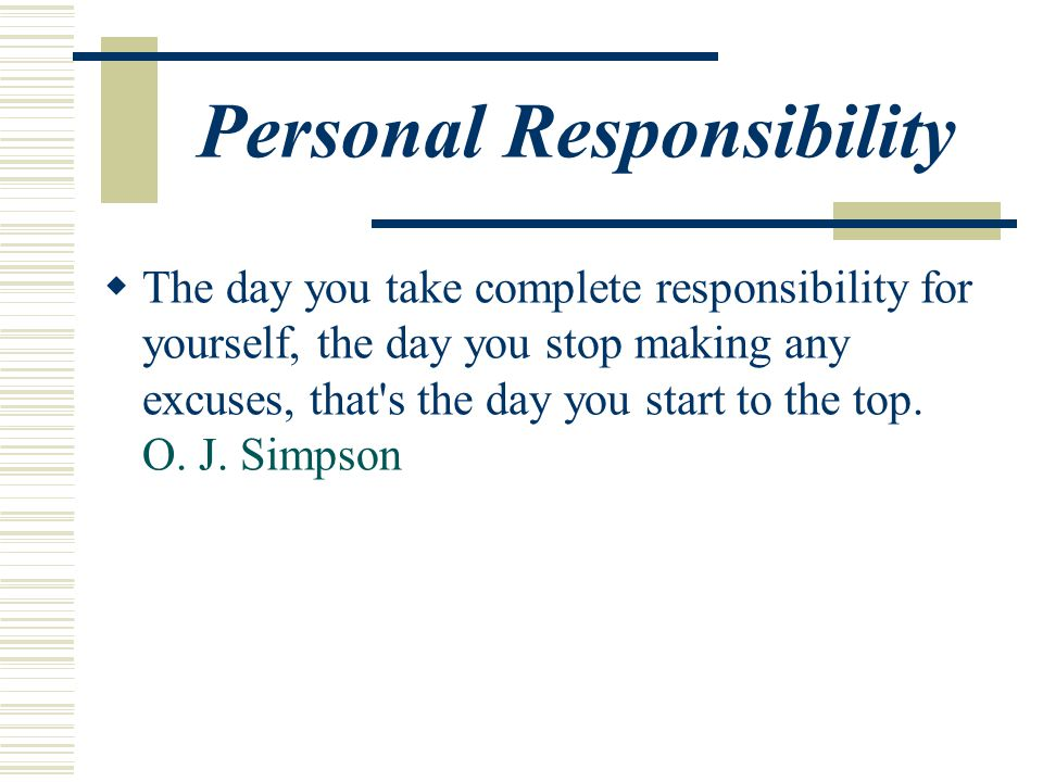 Personal Responsibility  The day you take complete responsibility for yourself, the day you stop making any excuses, that s the day you start to the top.