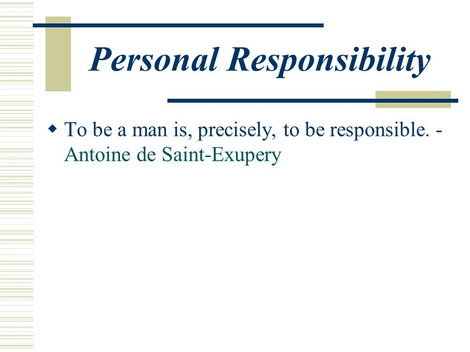 Personal Responsibility  To be a man is, precisely, to be responsible. - Antoine de Saint-Exupery