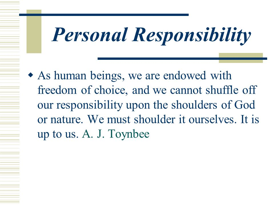 Personal Responsibility  As human beings, we are endowed with freedom of choice, and we cannot shuffle off our responsibility upon the shoulders of God or nature.