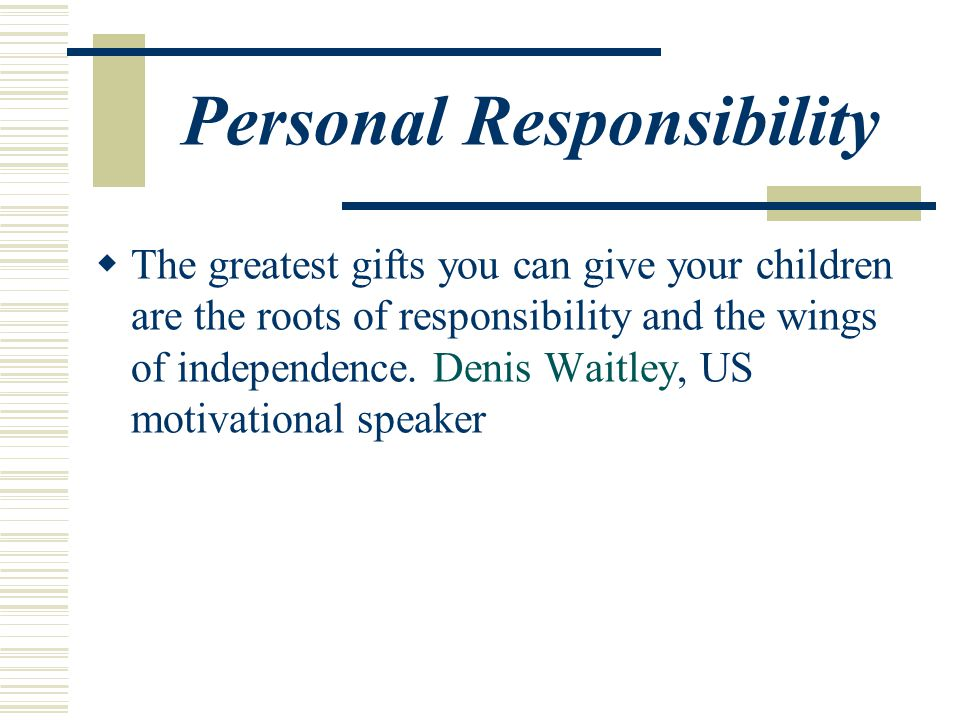 Personal Responsibility  The greatest gifts you can give your children are the roots of responsibility and the wings of independence.