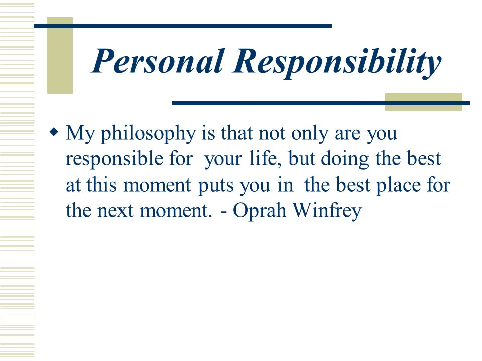 Personal Responsibility  My philosophy is that not only are you responsible for your life, but doing the best at this moment puts you in the best place for the next moment.