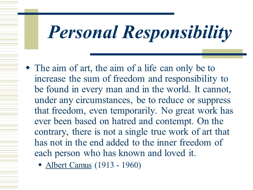 Personal Responsibility  The aim of art, the aim of a life can only be to increase the sum of freedom and responsibility to be found in every man and in the world.