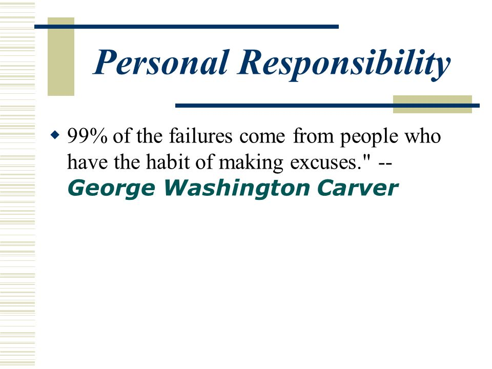Personal Responsibility  99% of the failures come from people who have the habit of making excuses. -- George Washington Carver