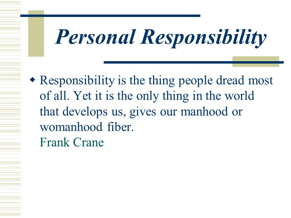 Personal Responsibility  Responsibility is the thing people dread most of all.