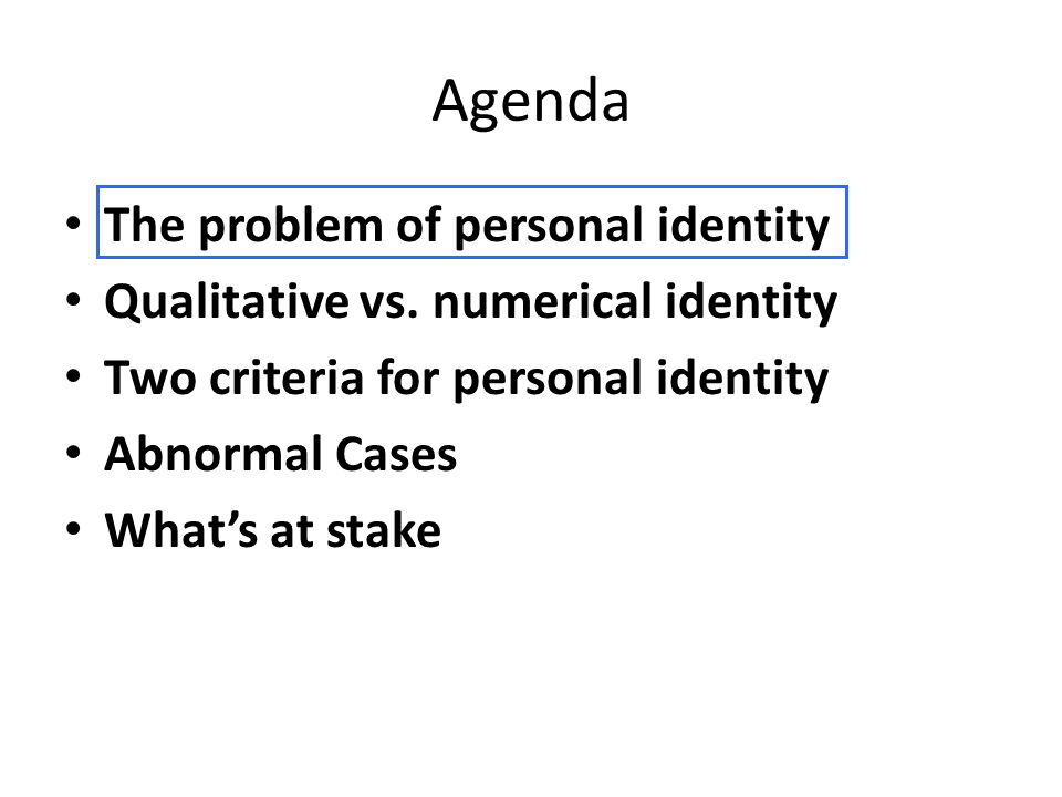 Agenda The problem of personal identity Qualitative vs. numerical identity Two criteria for personal identity Abnormal Cases What's at stake