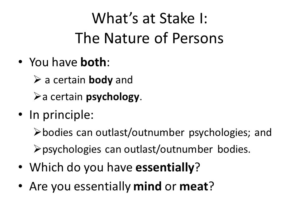 What's at Stake I: The Nature of Persons You have both:  a certain body and  a certain psychology.