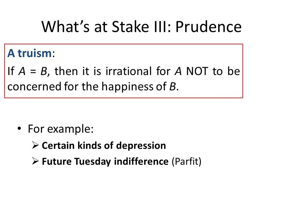 What's at Stake III: Prudence A truism: If A = B, then it is irrational for A NOT to be concerned for the happiness of B.