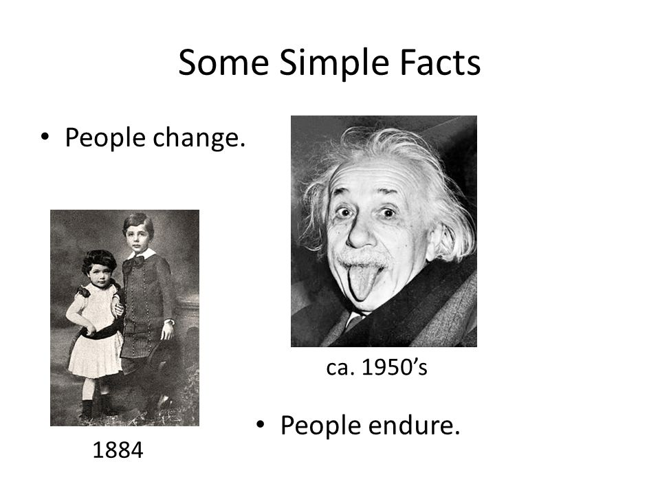 Some Simple Facts People change. 1884 ca. 1950's People endure.