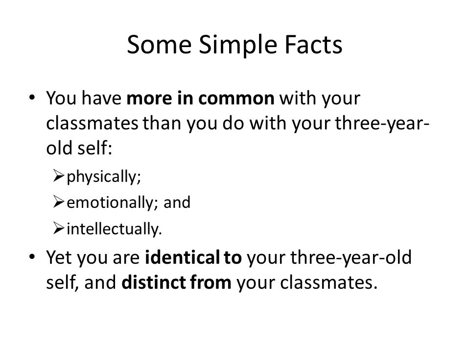 Some Simple Facts You have more in common with your classmates than you do with your three-year- old self:  physically;  emotionally; and  intellectually.