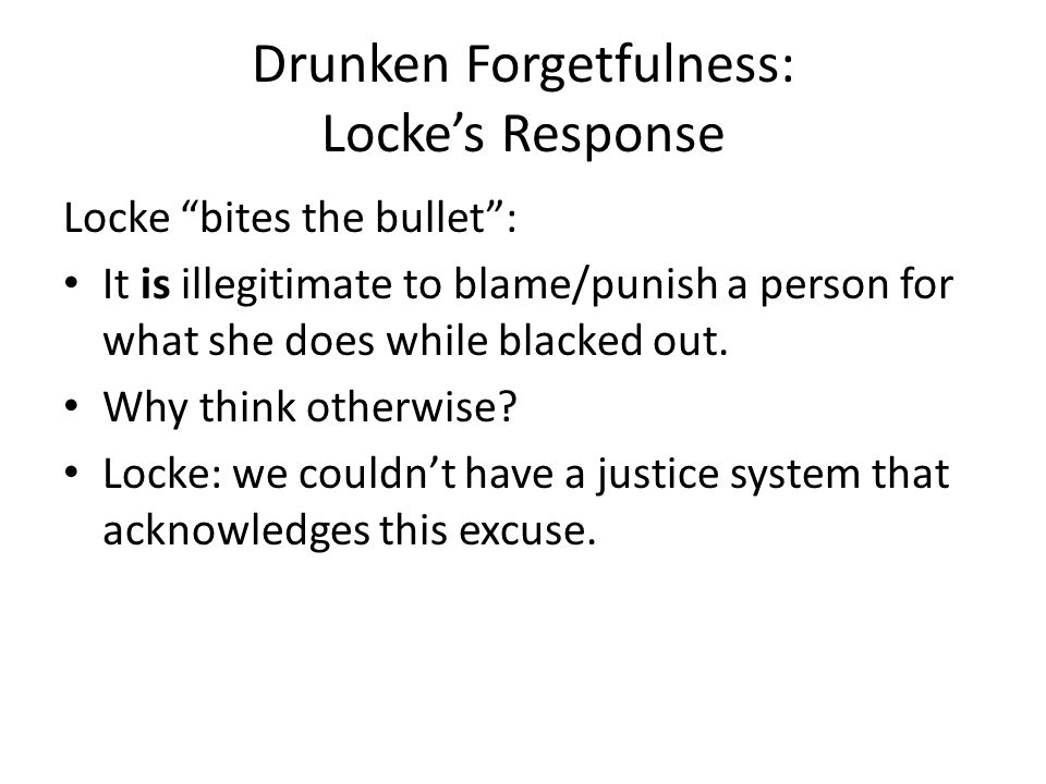 Drunken Forgetfulness: Locke's Response Locke bites the bullet : It is illegitimate to blame/punish a person for what she does while blacked out.