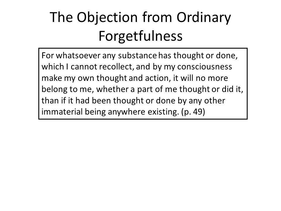 The Objection from Ordinary Forgetfulness For whatsoever any substance has thought or done, which I cannot recollect, and by my consciousness make my own thought and action, it will no more belong to me, whether a part of me thought or did it, than if it had been thought or done by any other immaterial being anywhere existing.