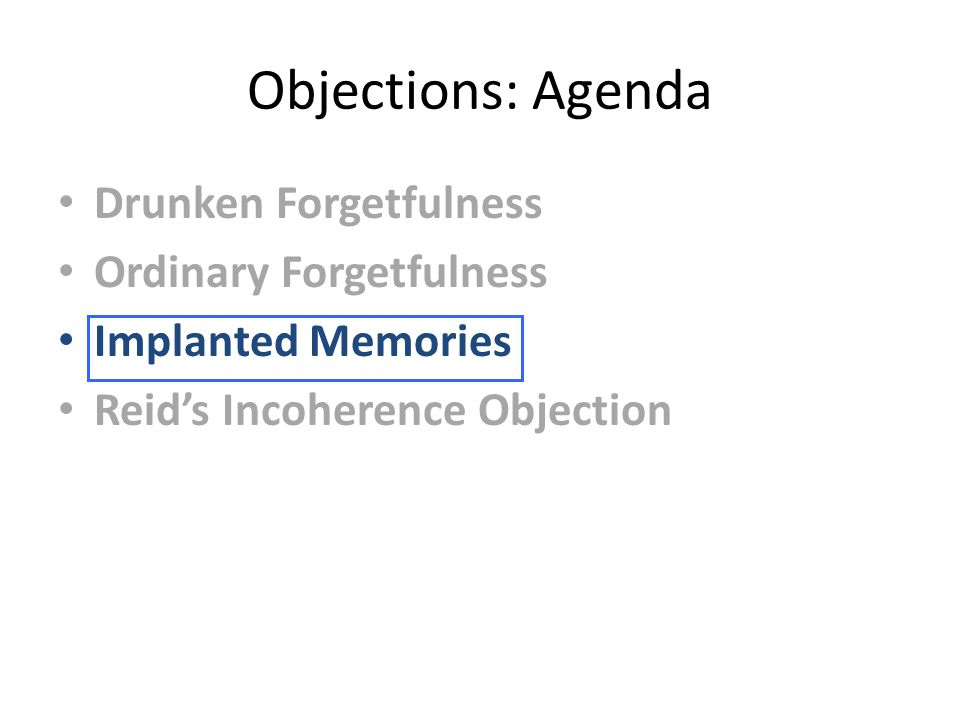 Objections: Agenda Drunken Forgetfulness Ordinary Forgetfulness Implanted Memories Reid's Incoherence Objection