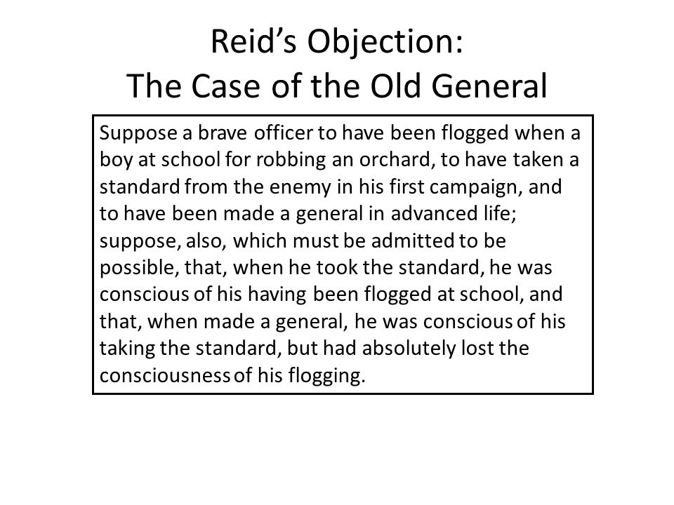 Reid's Objection: The Case of the Old General Suppose a brave officer to have been flogged when a boy at school for robbing an orchard, to have taken a standard from the enemy in his first campaign, and to have been made a general in advanced life; suppose, also, which must be admitted to be possible, that, when he took the standard, he was conscious of his having been flogged at school, and that, when made a general, he was conscious of his taking the standard, but had absolutely lost the consciousness of his flogging.