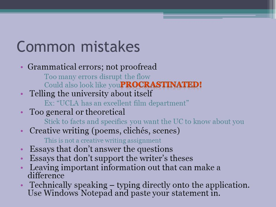 Common mistakes Grammatical errors; not proofread Too many errors disrupt the flow Could also look like you Telling the university about itself Ex: UCLA has an excellent film department Too general or theoretical Stick to facts and specifics you want the UC to know about you Creative writing (poems, clichés, scenes) This is not a creative writing assignment Essays that don't answer the questions Essays that don't support the writer's theses Leaving important information out that can make a difference Technically speaking – typing directly onto the application.