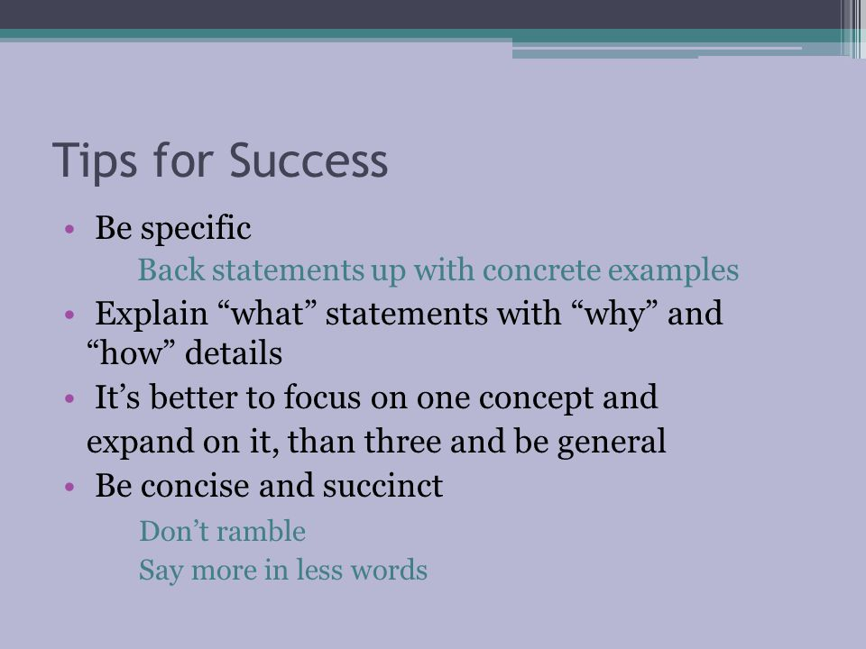 Tips for Success Be specific Back statements up with concrete examples Explain what statements with why and how details It's better to focus on one concept and expand on it, than three and be general Be concise and succinct Don't ramble Say more in less words