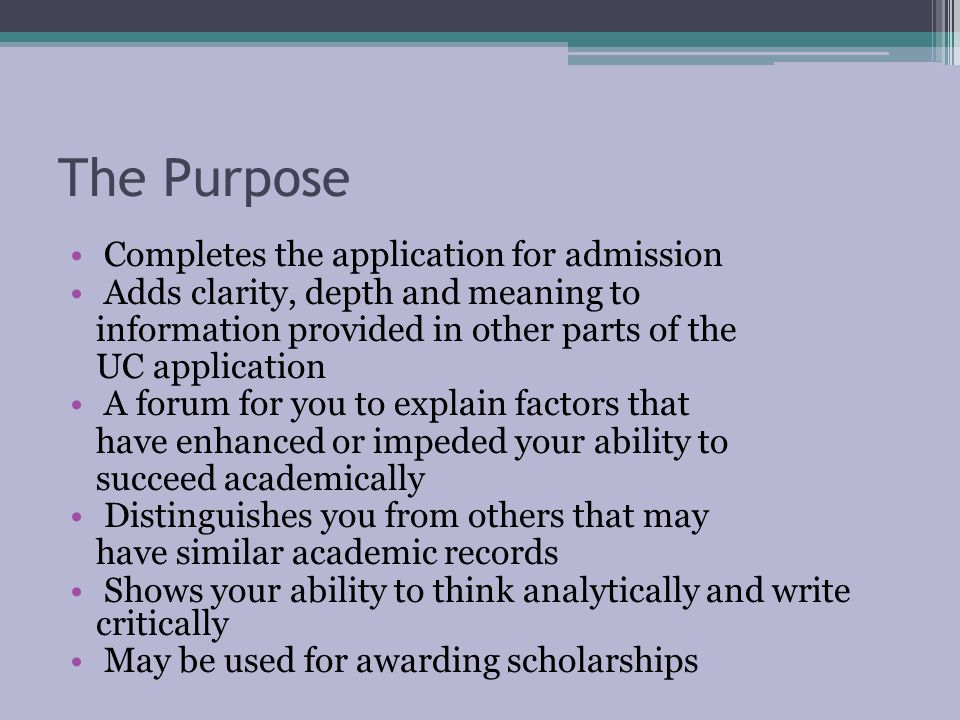 The Purpose Completes the application for admission Adds clarity, depth and meaning to information provided in other parts of the UC application A forum for you to explain factors that have enhanced or impeded your ability to succeed academically Distinguishes you from others that may have similar academic records Shows your ability to think analytically and write critically May be used for awarding scholarships