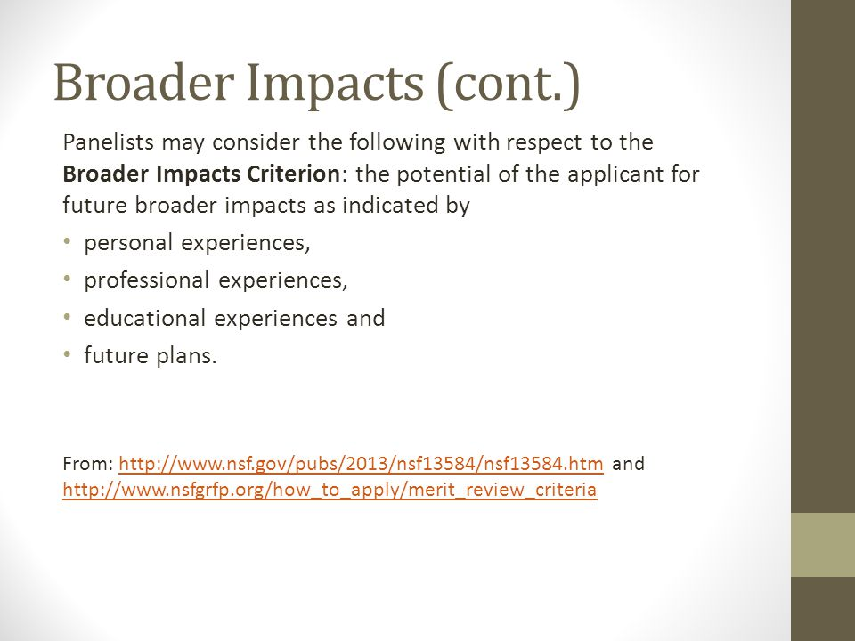 Broader Impacts (cont.) Panelists may consider the following with respect to the Broader Impacts Criterion: the potential of the applicant for future
