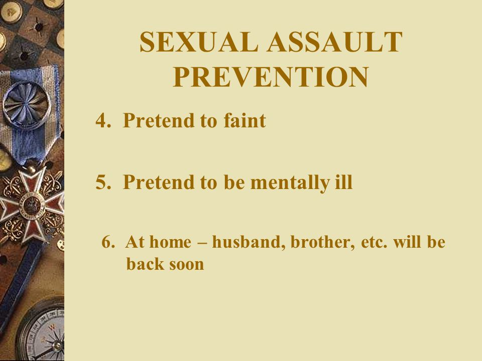 SEXUAL ASSAULT PREVENTION  Passive Resistance: 1. Sick 2. Pregnant 3. AIDS/VD