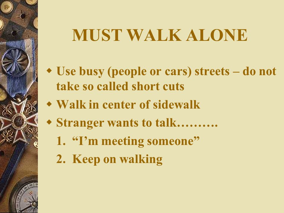 HOW TO PREVENT FROM BECOMING A VICTIM  Avoid going out alone (a lion attacks the weak, young or sick) so do the two- legged predators  If you MUST go out alone – stay insight or yelling distance of people