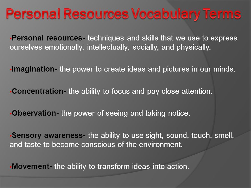 Personal resources- techniques and skills that we use to express ourselves emotionally, intellectually, socially, and physically. Imagination- the pow