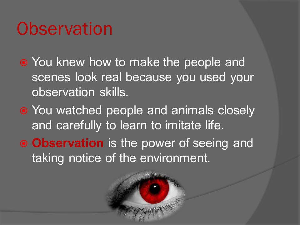 Observation  You knew how to make the people and scenes look real because you used your observation skills.