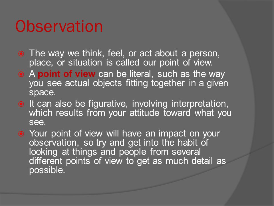 Observation  The way we think, feel, or act about a person, place, or situation is called our point of view.  A point of view can be literal, such a