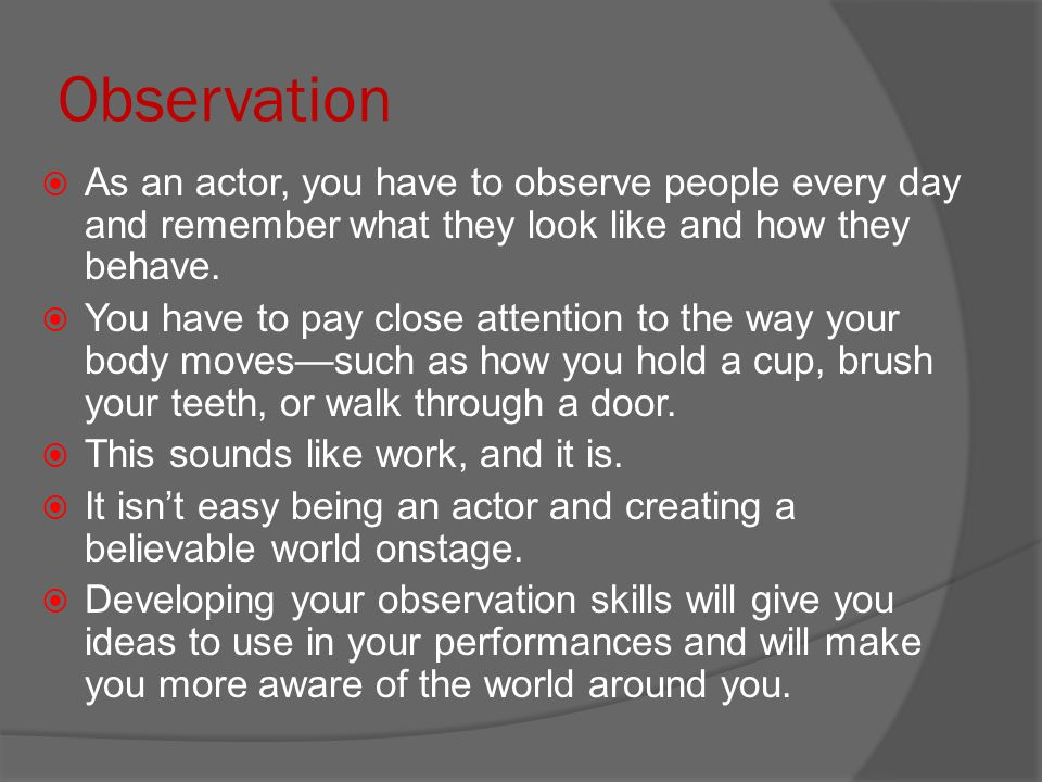 Observation  As an actor, you have to observe people every day and remember what they look like and how they behave.  You have to pay close attentio